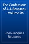 The Confessions Of J J Rousseau  Volume 04