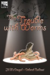 The Trouble With Worms