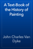 John Charles Van Dyke - A Text-Book of the History of Painting artwork