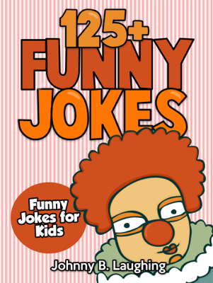 125+ Funny Jokes: Funny Jokes for Kids - Johnny B. Laughing book