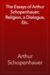 The Essays Of Arthur Schopenhauer Religion A Dialogue Etc