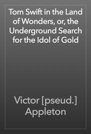 Tom Swift in the Land of Wonders, or, the Underground Search for the Idol of Gold - Victor [pseud.] Appleton
