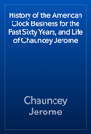History of the American Clock Business for the Past Sixty Years, and Life of Chauncey Jerome