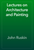 John Ruskin - Lectures on Architecture and Painting artwork