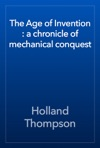 The Age Of Invention  A Chronicle Of Mechanical Conquest