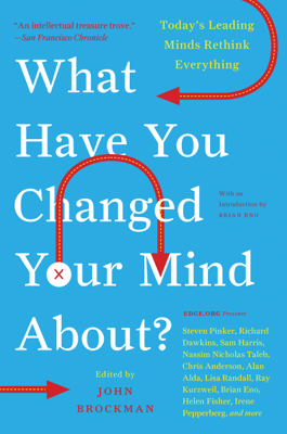 What Have You Changed Your Mind About? - John Brockman book