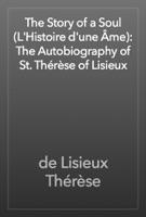 The Story of a Soul (L'Histoire d'une Âme): The Autobiography of St. Thérèse of Lisieux