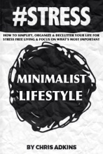 #STRESS: The Minimalist Lifestyle: How To Simplify, Organize, And Declutter Your Life For Stress Free Living And Focus On What's Most Important