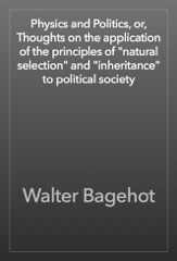 "Physics and Politics, or, Thoughts on the application of the principles of ""natural selection"" and ""inheritance"" to political society"
