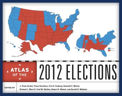 J. Clark Archer, Fiona M. Davidson, Erin H. Fouberg, Kenneth C. Martis, Richard L. Morrill, Fred M. Shelley, Robert H. Watrel & Gerald R. Webster - Atlas of the 2012 Elections