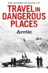 The Mammoth Book Of Travel In Dangerous Places Arctic
