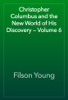 Filson Young - Christopher Columbus and the New World of His Discovery — Volume 6 artwork