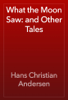 Hans Christian Andersen - What the Moon Saw: and Other Tales artwork