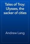 Tales Of Troy Ulysses The Sacker Of Cities