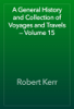 Robert Kerr - A General History and Collection of Voyages and Travels — Volume 15 artwork
