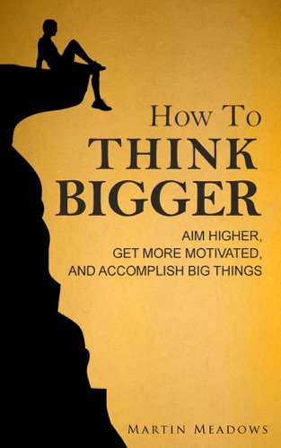 How to Think Bigger: Aim Higher, Get More Motivated, and Accomplish Big Things E-Book Download
