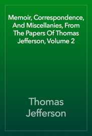 Memoir, Correspondence, And Miscellanies, From The Papers Of Thomas Jefferson, Volume 2 book