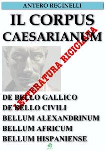 Il Corpus Caesarianum. De bello gallico. De bello civili. Bellum alexandrinum. Bellum africum. Bellum hispaniense da Antero Reginelli
