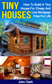 Tiny Houses: How To Build A Tiny House For Cheap And Live Mortgage-Free For Life