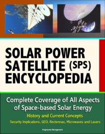 Solar Power Satellite Sps Encyclopedia Complete Coverage Of All Aspects Of Space Based Solar Energy History And Current Concepts Security Implications Geo Rectennas Microwaves And Lasers