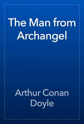 Arthur Conan Doyle - The Man from Archangel