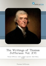 The Writings Of Thomas Jefferson: Vol. XVI