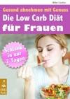 Die Low Carb Dit Fr Frauen - Gesund Abnehmen Mit Genuss - Schlank In 7 Tagen Mit Groem Extra Die Besten Low Carb Rezepte