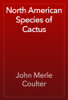 John Merle Coulter - North American Species of Cactus artwork