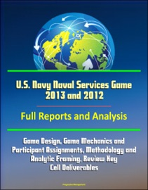 U S Navy Naval Services Game 2013 And 2012 Full Reports And Analysis Game Design Game Mechanics And Participant Assignments Methodology And Analytic Framing Review Key Cell Deliverables