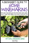 A Beginners Guide To Home Winemaking Tips And Techniques For Growing And Using Fruit Vines And Herbs For Home Consumption