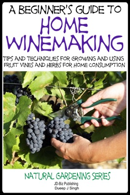 A Beginner's Guide to Home Winemaking: Tips and Techniques for Growing and Using Fruit Vines and Herbs for Home Consumption