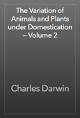 The Variation of Animals and Plants under Domestication — Volume 2