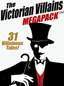 The Victorian Villains MEGAPACK ™: 31 Villainous Tales