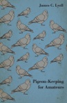 Pigeon-Keeping For Amateurs - A Complete And Concise Guide To The Amateur Breeder Of Domestic And Fancy Pigeons