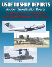 U.S. Air Force Aerospace Mishap Reports: Accident Investigation Boards for A-10 Warthog Close Air Support Aircraft 2011 and 2010, C-17 Globemaster Transport Plane 2010, CV-22 Osprey 2010