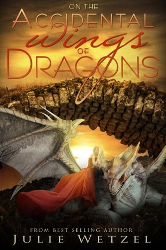 On the Accidental Wings of Dragons - Julie Wetzel - Julie Wetzel