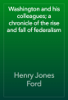 Henry Jones Ford - Washington and his colleagues; a chronicle of the rise and fall of federalism artwork
