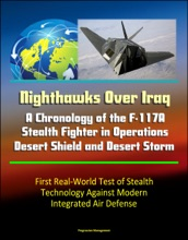 Nighthawks Over Iraq: A Chronology of the F-117A Stealth Fighter in Operations Desert Shield and Desert Storm - First Real-World Test of Stealth Technology Against Modern Integrated Air Defense