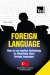 FOREIGN LANGUAGE How To Use Modern Technology To Effectively Learn Foreign Languages - Special Edition For Students Of Turkish