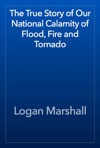 The True Story Of Our National Calamity Of Flood Fire And Tornado