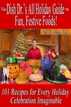 The Dish Dr.'s All Holiday Guide to Fun, Festive Foods!: 101 Recipes for Every Holiday Celebration