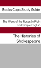 The Wars of the Roses In Plain and Simple English (Includes Henry VI Parts 1 - 3 & Richard III, Richard II, Henry IV Parts 1 and 2, and Henry V)