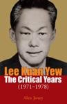 Lee Kuan Yew The Critical Years 1971-1978