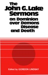 The John G Lake Sermons On Dominion Over Demons Disease And Death
