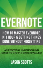 Evernote: How To Master Evernote In 1 Hour & Getting Things Done Without Forgetting (An Essential Underground Guide To GTD In 7 Days Revealed! )