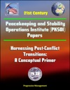 21st Century Peacekeeping And Stability Operations Institute PKSOI Papers - Harnessing Post-Conflict Transitions A Conceptual Primer