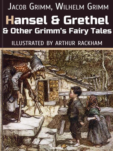 The Brothers Grimm & Arthur Rackham - Hansel and Grethel and Other Grimm's Fairy Tales