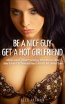 Be A Nice Guy Get A Hot Girlfriend 4 Rules About Female Psychology What Women Want How To Give It To Them And How To Attract And Seduce Them