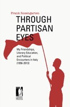 Through Partisan Eyes. My Friendships, Literary Education, And Political Encounters In Italy (1956-2013). With Sidelights On My Experiences In The United States, France, And The Soviet Union