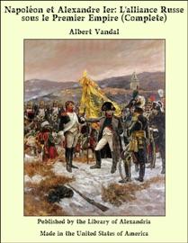 NAPOLéON ET ALEXANDRE IER: LALLIANCE RUSSE SOUS LE PREMIER EMPIRE (COMPLETE)